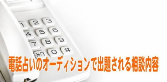 電話占いのオーディションで出題される相談内容のパターンをご紹介